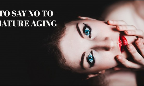 TIPS TO SAY NO TO- PREMATURE AGING